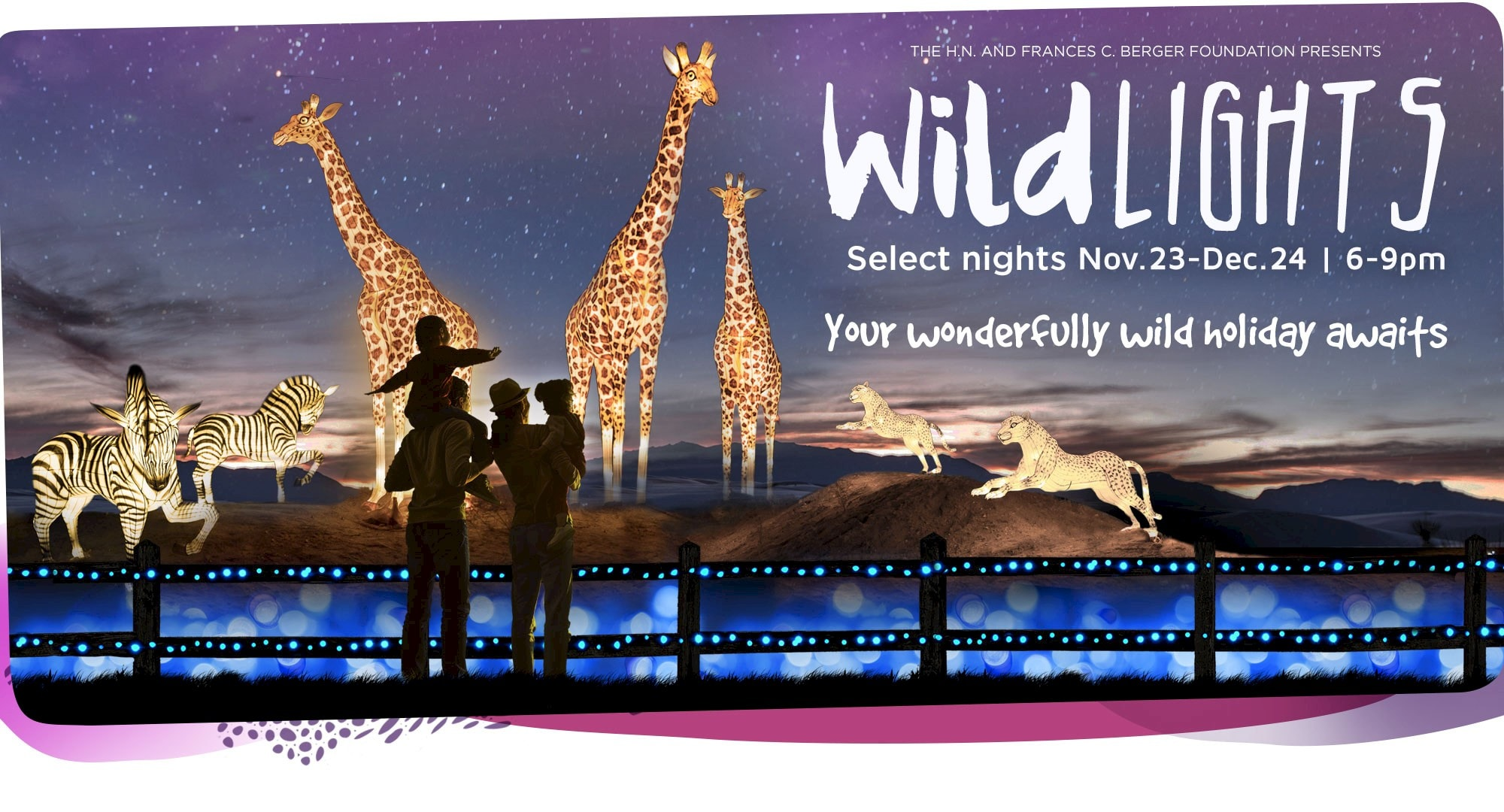 WildLights - Your wonderfully wild holiday awaits. November 23 - Dec 24 | 6 - 9pm. Click for more information.